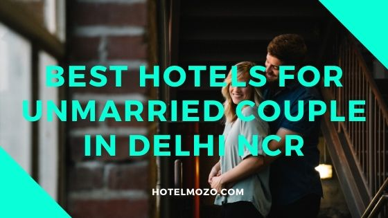 Best Hotels For Unmarried Couple In Delhi NCR